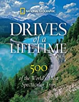 Drives of a Lifetime: 500 of the World&#39;s Most Spectacular Trips