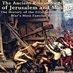 The Ancient Roman Sieges of Jerusalem and Masada: The History of the First Jewish-Roman War's Most Famous Battles |  Charles River Editors