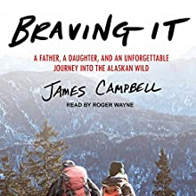Braving It: A Father, a Daughter, and an Unforgettable Journey into the Alaskan Wild Audiobook by James Campbell Narrated by Roger Wayne