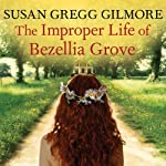 The Improper Life of Bezellia Grove: A Novel | Susan Gregg Gilmore
