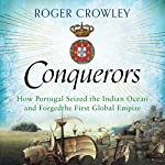 Conquerors: How Portugal Seized the Indian Ocean and Forged the First Global Empire | Roger Crowley