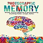 Photographic Memory: Simple, Proven Methods to Remembering Anything Faster, Longer, Better: Accelerated Learning Series, Book 1 | Ryan James