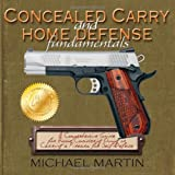 Concealed Carry and Home Defense Fundamentals: A Comprehensive Guide for Anyone Considering Owning or Carrying a Firearm for Self-Defense