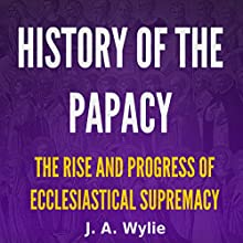History of the Papacy: By Universal Consent, Pronounced to Be the First Work of Its Class (       UNABRIDGED) by James Wylie Narrated by Tim Côté