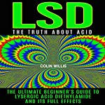 LSD: The Truth About Acid: The Ultimate Beginner's Guide to Lysergic Acid Diethylamide and Its Full Effects   Colin Willis
