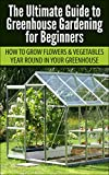 Greenhouse Gardening for Beginners: How to Grow Flowers and Vegetables Year-Round In Your Greenhouse (Gardening, Planting, Companion Gardening, Greenhouse ... Gardening Guide, Planting Guide)