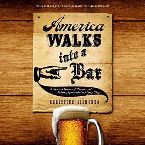 America Walks into a Bar: A Spirited History of Taverns and Saloons, Speakeasies and Grog Shops by Christine Sismondo
