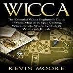 Wicca: The Essential Wicca Beginner's Guide - Wicca Magick & Spell Casting, Wicca Beliefs, Wicca Symbols & Witchcraft Rituals | Kevin Moore