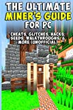 Bradley Harris The Ultimate Miner's Guide for PC: Cheats, Glitches, Hacks, Seeds, Walkthroughs, & More (Unofficial)