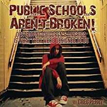 The Public Schools Aren't Broken: Destroying Children & America is What They Were Designed to Do (       UNABRIDGED) by Greg Perry Narrated by Greg Perry