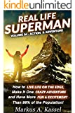 Real Life Superman: How to Live Life on the Edge, Make It One Crazy Adventure and Have More Fun & Excitement than 99% of the Population: Volume 04: the Action & Adventure Edition