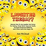 Laughter Therapy: Discover How to Use Laughter and Humor for Healing, Stress Relief, Improved Health, Increased Emotional Wellbeing and a More Joyful and Happy Life | Ace McCloud