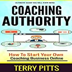 Coaching Authority: How to Start Your Own Coaching Business Online | Terry Pitts