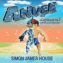 Andee the Aquanaut: Guardian of the Great Seas, Andee the Aquanaut Trilogy, Book 1 (       UNABRIDGED) by Simon James House Narrated by Alexander Masters