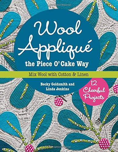 Wool Appliqué the Piece O' Cake Way: 12 Cheerful Projects  Mix Wool with Cotton & Linen
