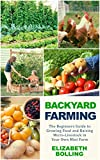 Backyard Farming: The Beginners Guide to Growing Food and Raising Micro-Livestock in Your Own Mini Farm: (Urban Homesteading, Mini Farming, Urban Farming)