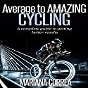 Average to Amazing Cycling: A Complete Guide to Getting Better Results Audiobook by Mariana Correa Narrated by Rudi Novem