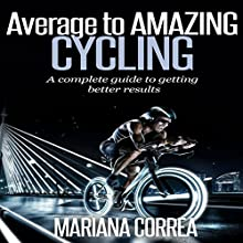 Average to Amazing Cycling: A Complete Guide to Getting Better Results (       UNABRIDGED) by Mariana Correa Narrated by Rudi Novem