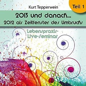 2013 und danach...: 2012 als Zeitfenster des Umbruchs: Teil 1 (Lebenspraxis-Live-Seminar) Hörbuch