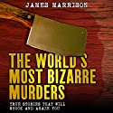 The World's Most Bizarre Murders: True Stories That Will Shock and Amaze You Audiobook by James Marrison Narrated by Drew Campbell