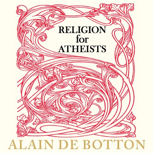 Religion for Atheists - A Non-Believer's Guide to the Uses of Religion - Alain de Botton
