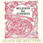 Religion for Atheists: A Non-Believer's Guide to the Uses of Religion | Alain de Botton