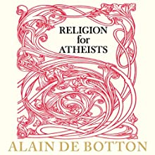 Religion for Atheists: A Non-Believer's Guide to the Uses of Religion (       UNABRIDGED) by Alain de Botton Narrated by Kris Dyer