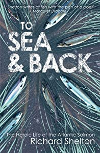 To Sea & Back: The Heroic Life of the Atlantic Salmon from Atlantic Books