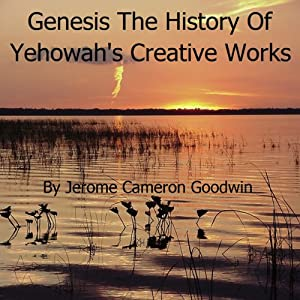Genesis - The History of Yehowah's Creative Works: The Commented Bible Series | [Jerome Cameron Goodwin]