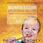 Montessori at Home Guide: A Short Practical Model to Gently Guide your 2-6 Year Old Through Learning Self-Care | Rachel Peachey
