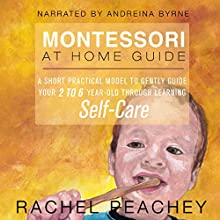 Montessori at Home Guide: A Short Practical Model to Gently Guide your 2-6 Year Old Through Learning Self-Care Audiobook by Rachel Peachey Narrated by Andreina Byrne