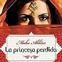 La princesa perdida [The Lost Princess] Audiobook by Maha Akhtar, Enrique Alda Narrated by Gladys Barriga
