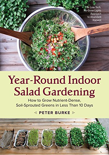 Year-Round Indoor Salad Gardening: How to Grow Nutrient-Dense, Soil-Sprouted Greens in Less Than 10 days by Peter Burke