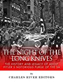 The Night of the Long Knives: The History and Legacy of Adolf Hitlers Notorious Purge of the SA