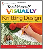 Teach Yourself Visually Knitting Design: Working from a Master Pattern to Fashion Your Own Knits (Teach Yourself Visually)