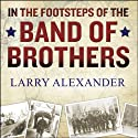 In the Footsteps of the Band of Brothers: A Return to Easy Company's Battlefields with Sergeant Forrest Guth Audiobook by Larry Alexander Narrated by Norman Dietz