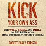 Kick Your Own Ass: The Will, Skill, and Drill of Selling More Than You Ever Thought Possible | Robert Johnson