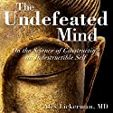 The Undefeated Mind: On the Science of Constructing an Indestructible Self Audiobook by Alex Lickerman Narrated by Phil Holland