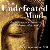 The Undefeated Mind: On the Science of Constructing an Indestructible Self | [Alex Lickerman]