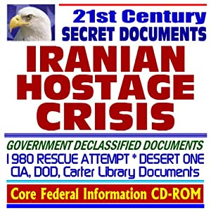 21st Century Secret Documents: Iranian Hostage Crisis, 1980 Desert One Rescue Attempt Tragedy, CIA, Pentagon Reports, Briefings, Operation Eagle Claw, Jimmy Carter, Khomeini, Shah of Iran (CD-ROM)