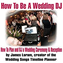 How to Be a Wedding DJ: How to Plan and DJ a Wedding Ceremony and Reception (       UNABRIDGED) by James Loram Narrated by James Loram
