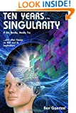 Ten Years To the Singularity If We Really Really Try: ... and other Essays  on AGI and its Implications