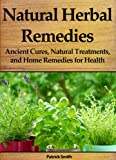 Natural Herbal Remedies: Ancient Cures, Natural Treatments, and Home Remedies for Health (Homemade Remedies, Natural Remedies, Herbal Remedies, Naturopathy, Herbal Medicine, Herbal Healing)