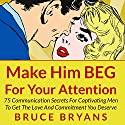 Make Him BEG for Your Attention: 75 Communication Secrets for Captivating Men to Get the Love and Commitment You Deserve Audiobook by Bruce Bryans Narrated by Dan Culhane