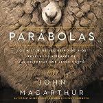 Parábolas [Parables]: Los misterios del reino de Dios revelados a través de las historias que Jesús contó [The Mysteries of the Kingdom of God Revealed Through the Stories Jesus Told] | John F. MacArthur
