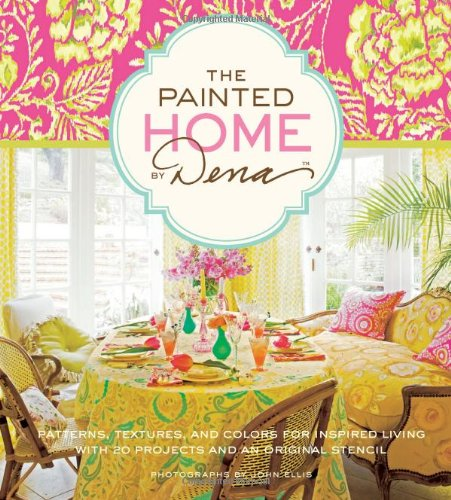 The Painted Home by Dena: Patterns, Textures, and Colors for Inspired Living with 20 Projects and an Original Stencil PDF