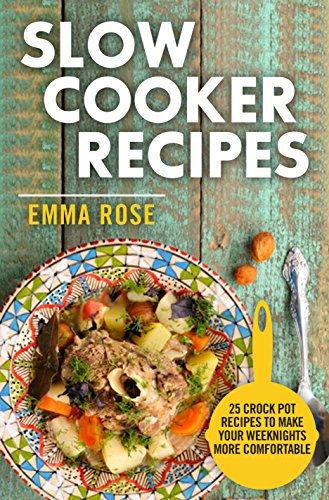 Slow Cooker Recipes: 25 Crock Pot Recipes To Make Your Weeknights More Comfortable by Emma Rose