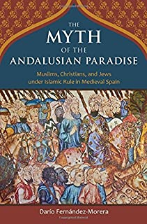 Book Cover: The Myth of the Andalusian Paradise: Muslims, Christians, and Jews under Islamic Rule in Medieval Spain