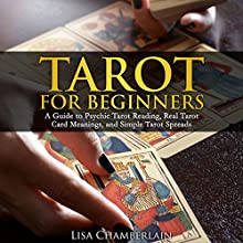 Tarot for Beginners: A Guide to Psychic Tarot Reading, Real Tarot Card Meanings, and Simple Tarot Spreads (       UNABRIDGED) by Lisa Chamberlain Narrated by Kris Keppeler