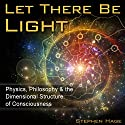 Let There Be Light: Physics, Philosophy & the Dimensional Structure of Consciousness Audiobook by Stephen J. Hage Narrated by Andrew Mulcare
